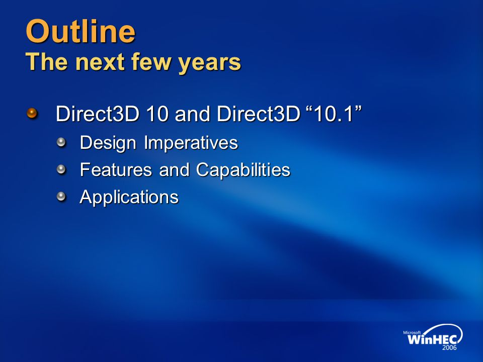 Outline The next few years Direct3D 10 and Direct3D 10.1 Design Imperatives Features and Capabilities Applications