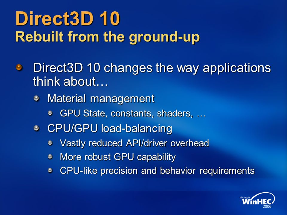 Direct3D 10 Rebuilt from the ground-up Direct3D 10 changes the way applications think about… Material management GPU State, constants, shaders, … CPU/GPU load-balancing Vastly reduced API/driver overhead More robust GPU capability CPU-like precision and behavior requirements