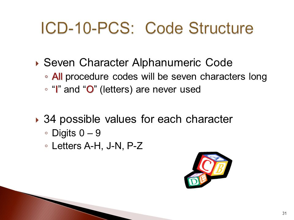  Seven Character Alphanumeric Code ◦ All ◦ All procedure codes will be seven characters long IO ◦ I and O (letters) are never used  34 possible values for each character ◦ Digits 0 – 9 ◦ Letters A-H, J-N, P-Z 31