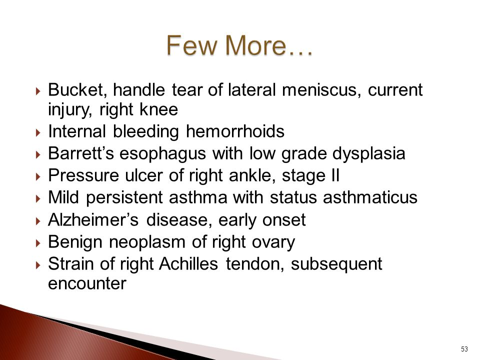  Bucket, handle tear of lateral meniscus, current injury, right knee  Internal bleeding hemorrhoids  Barrett's esophagus with low grade dysplasia  Pressure ulcer of right ankle, stage II  Mild persistent asthma with status asthmaticus  Alzheimer's disease, early onset  Benign neoplasm of right ovary  Strain of right Achilles tendon, subsequent encounter 53