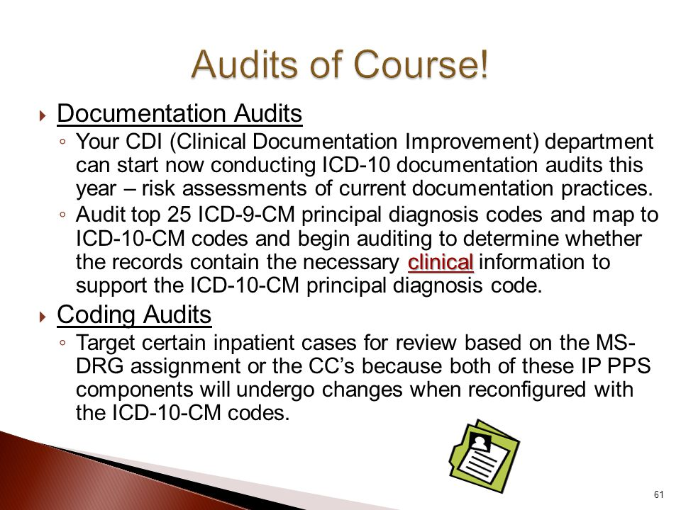  Documentation Audits ◦ Your CDI (Clinical Documentation Improvement) department can start now conducting ICD-10 documentation audits this year – risk assessments of current documentation practices.