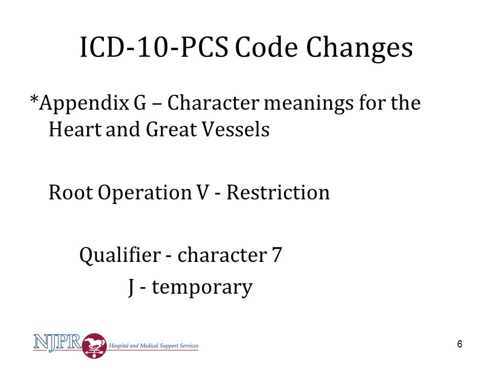 ICD-10-PCS Code Changes Three codes deleted, to correct body part value for temporary occlusion of abdominal aorta - Deleted: 02VW0DJ* Restriction of Thoracic Aorta with Intraluminal Device, Temporary, Open Approach - Deleted: 02VW3DJ* Restriction of Thoracic Aorta with Intraluminal Device, Temporary, Percutaneous Approach - Deleted: 02VW4DJ* Restriction of Thoracic Aorta with Intraluminal Device, Temporary, Percutaneous Endoscopic Approach 7