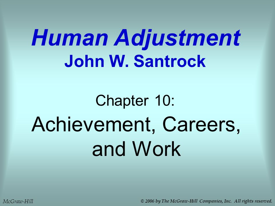 Achievement, Careers, and Work Chapter 10: Human Adjustment John W. Santrock McGraw-Hill © 2006 by The McGraw-Hill Companies, Inc. All rights reserved