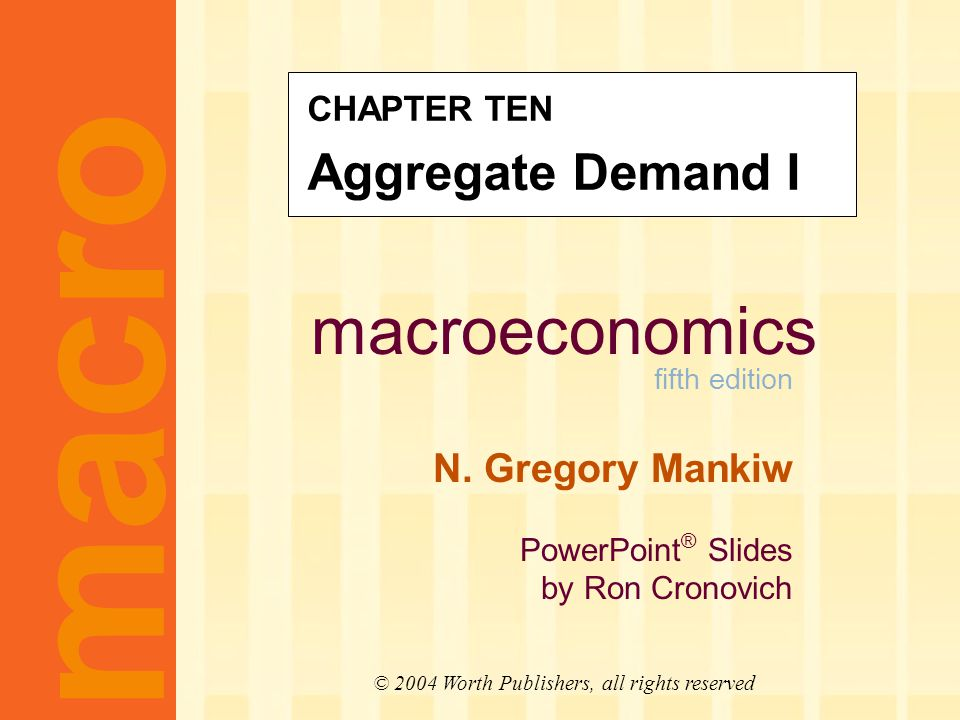 macroeconomics fifth edition N. Gregory Mankiw PowerPoint ® Slides by Ron Cronovich CHAPTER TEN Aggregate Demand I macro © 2004 Worth Publishers, all