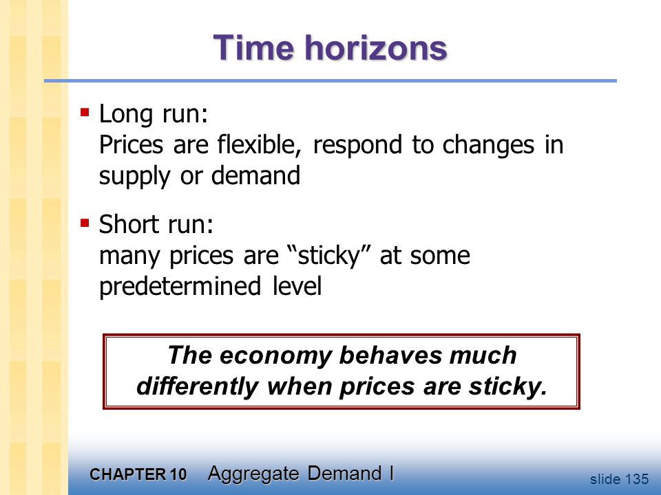 CHAPTER 10 Aggregate Demand I slide 135 Time horizons  Long run: Prices are flexible, respond to changes in supply or demand  Short run: many prices