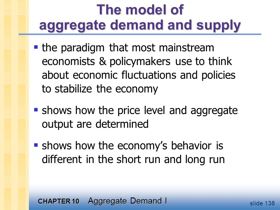 CHAPTER 10 Aggregate Demand I slide 138 The model of aggregate demand and supply  the paradigm that most mainstream economists & policymakers use to