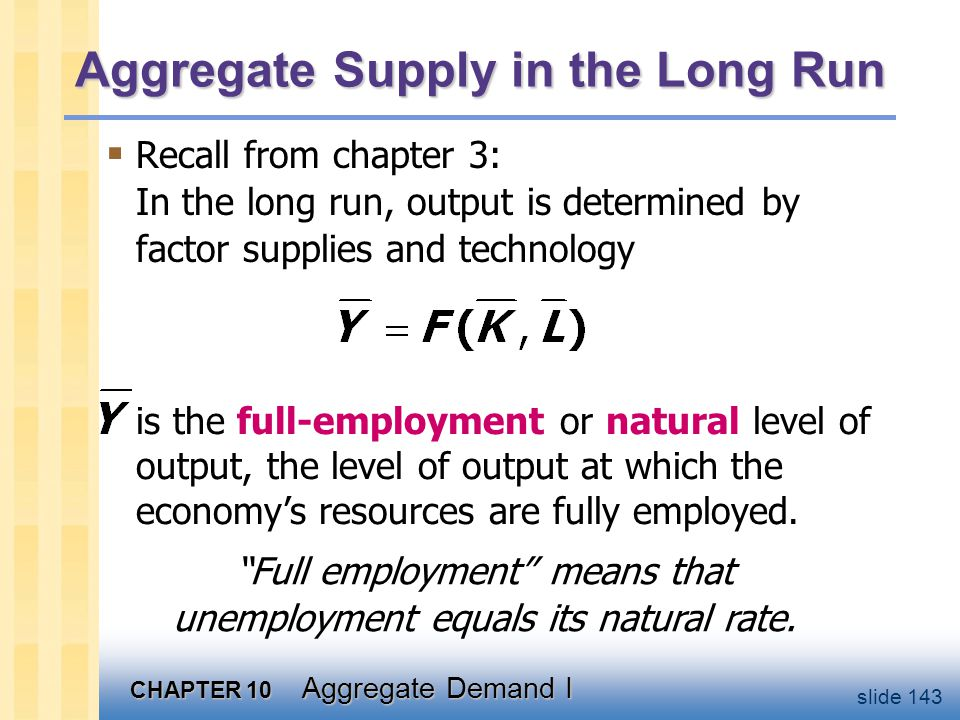 CHAPTER 10 Aggregate Demand I slide 143 Aggregate Supply in the Long Run  Recall from chapter 3: In the long run, output is determined by factor supp