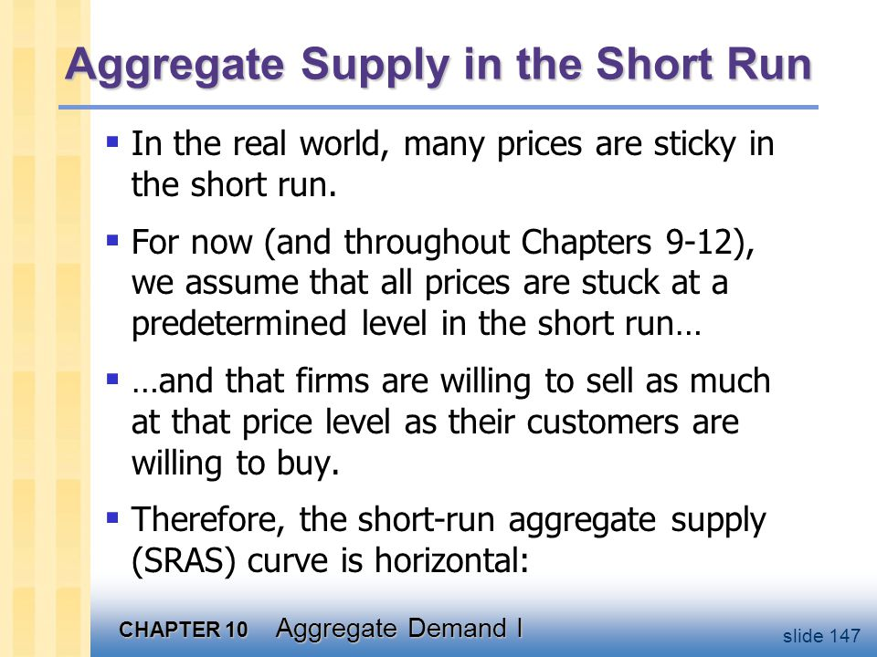 CHAPTER 10 Aggregate Demand I slide 147 Aggregate Supply in the Short Run  In the real world, many prices are sticky in the short run.  For now (and