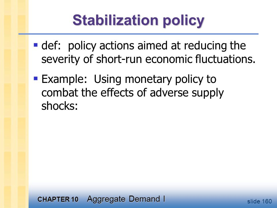 CHAPTER 10 Aggregate Demand I slide 160 Stabilization policy  def: policy actions aimed at reducing the severity of short-run economic fluctuations.