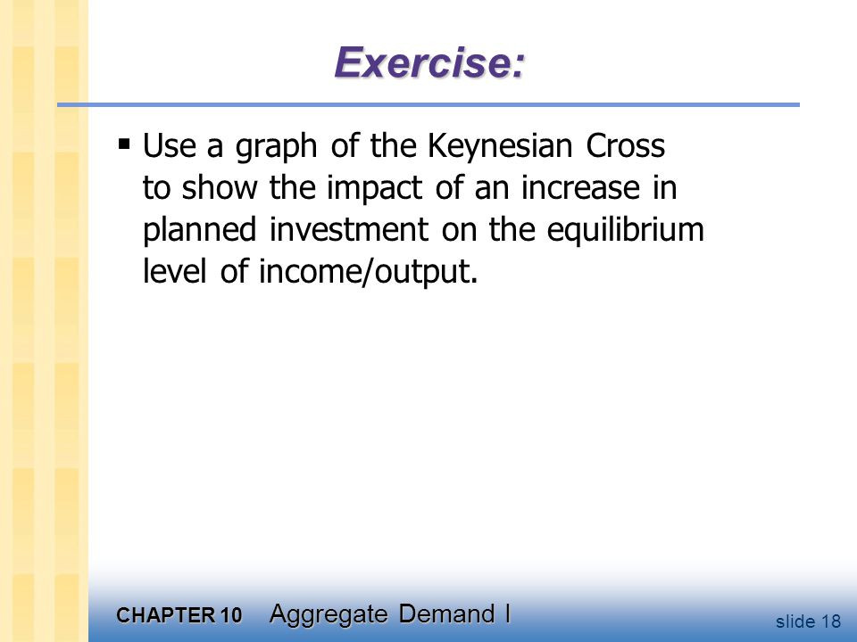 CHAPTER 10 Aggregate Demand I slide 18 Exercise:  Use a graph of the Keynesian Cross to show the impact of an increase in planned investment on the e
