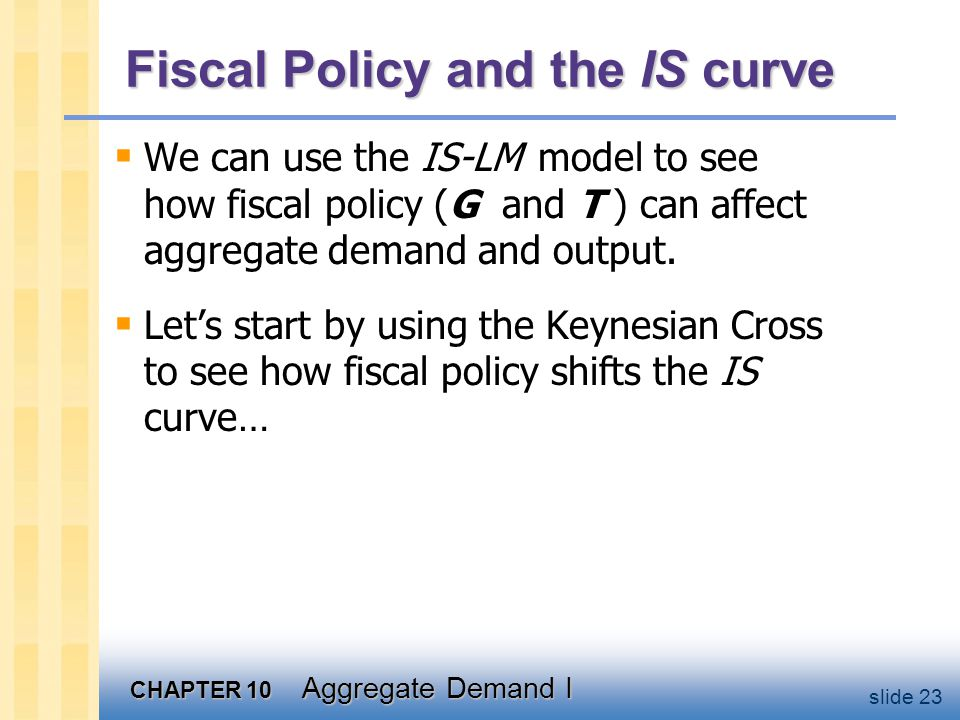 CHAPTER 10 Aggregate Demand I slide 23 Fiscal Policy and the IS curve  We can use the IS-LM model to see how fiscal policy (G and T ) can affect aggr