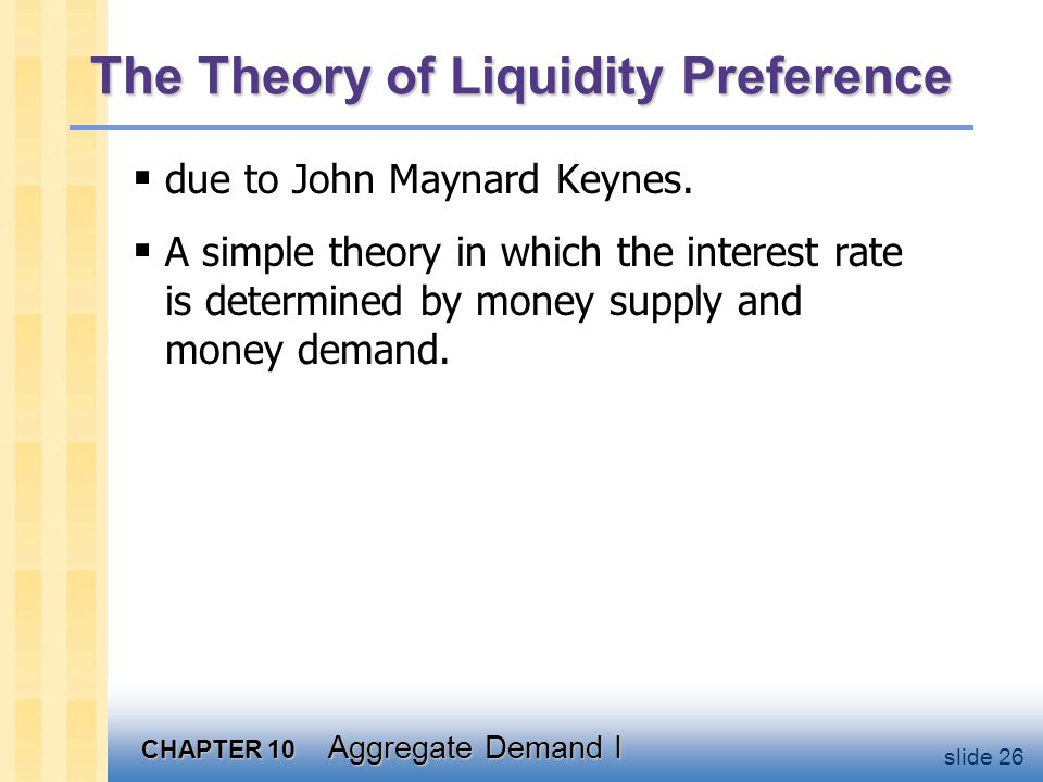 CHAPTER 10 Aggregate Demand I slide 26 The Theory of Liquidity Preference  due to John Maynard Keynes.  A simple theory in which the interest rate i
