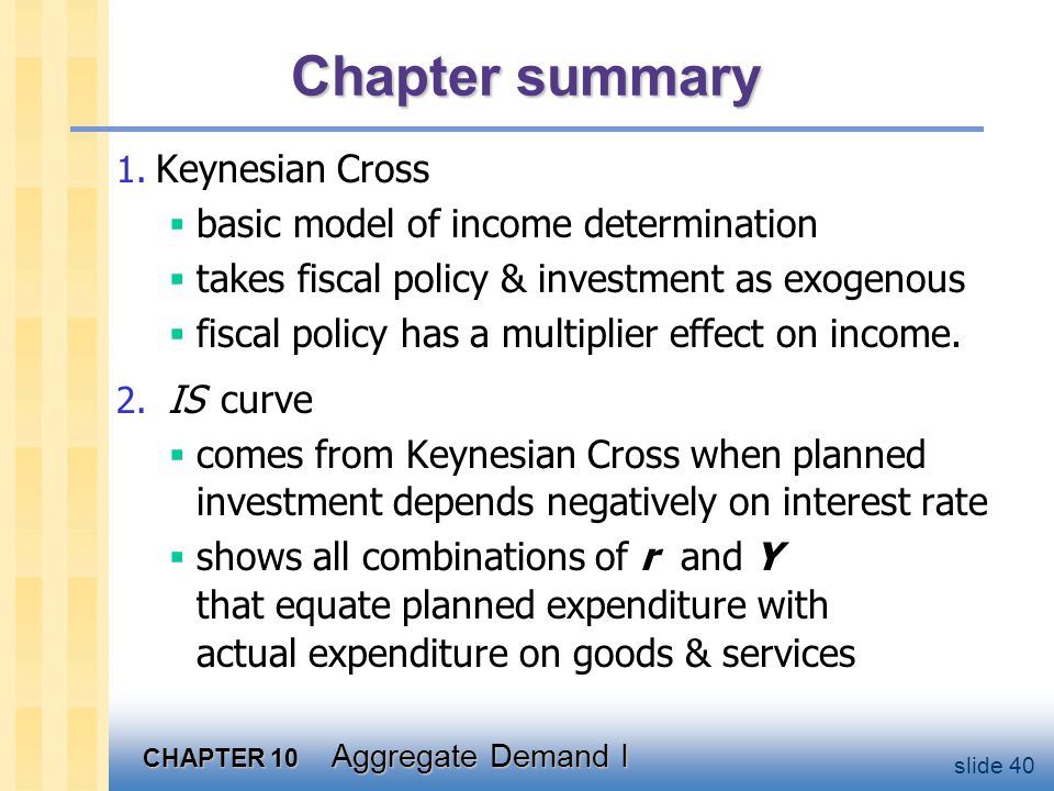 CHAPTER 10 Aggregate Demand I slide 40 Chapter summary 1. Keynesian Cross  basic model of income determination  takes fiscal policy & investment as
