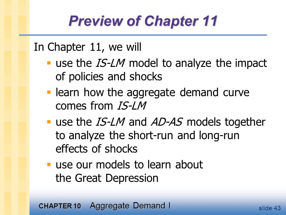 CHAPTER 10 Aggregate Demand I slide 43 Preview of Chapter 11 In Chapter 11, we will  use the IS-LM model to analyze the impact of policies and shocks
