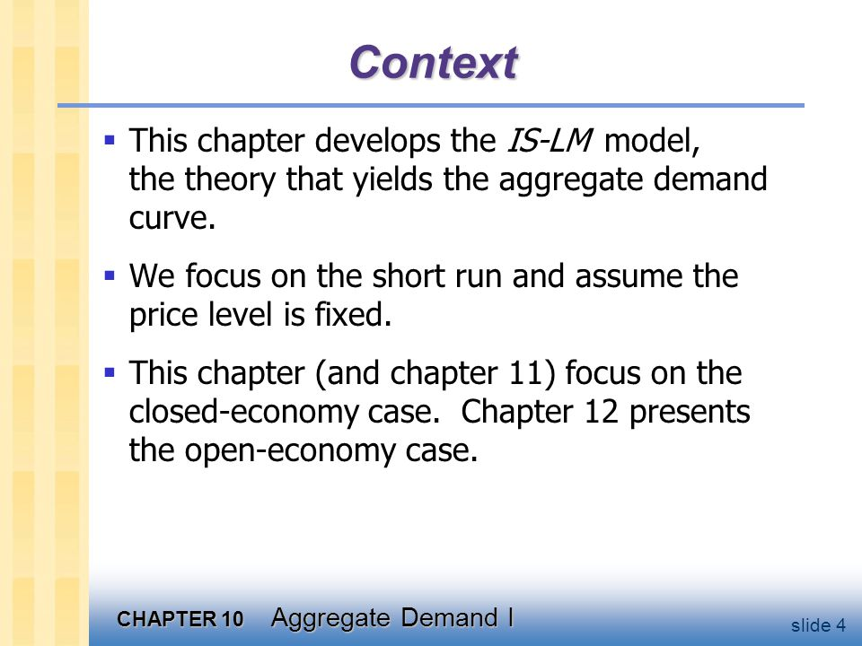 CHAPTER 10 Aggregate Demand I slide 4 Context  This chapter develops the IS-LM model, the theory that yields the aggregate demand curve.  We focus o