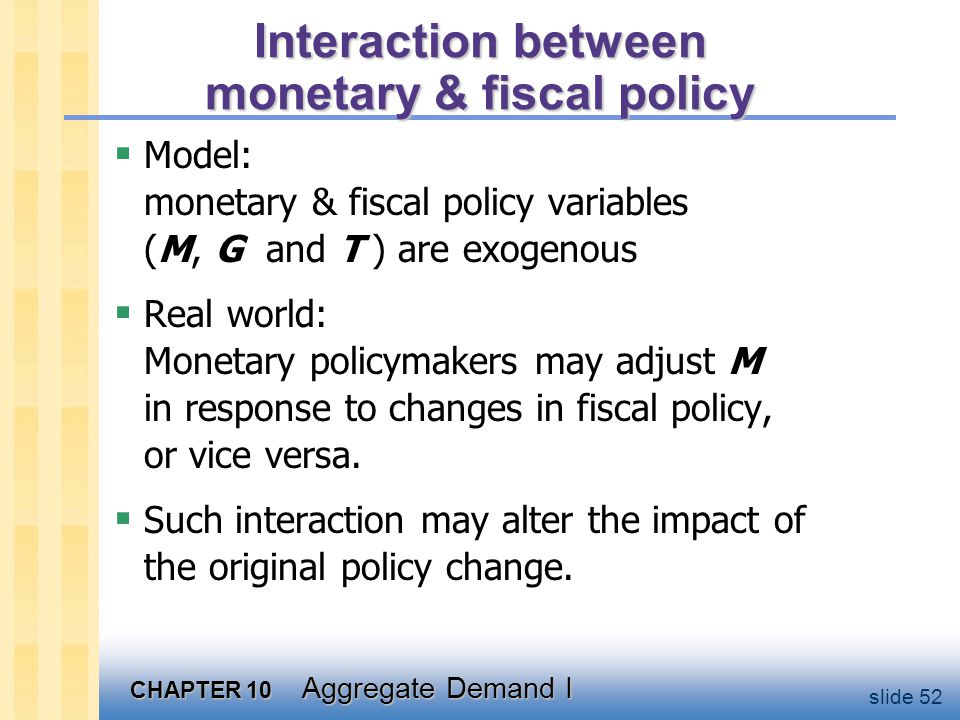 CHAPTER 10 Aggregate Demand I slide 52 Interaction between monetary & fiscal policy  Model: monetary & fiscal policy variables (M, G and T ) are exog
