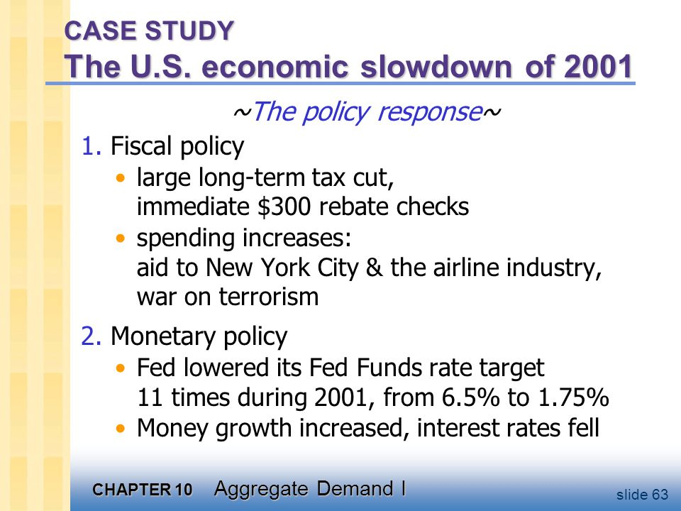 CHAPTER 10 Aggregate Demand I slide 63 CASE STUDY The U.S. economic slowdown of 2001 ~The policy response~ 1. Fiscal policy large long-term tax cut, i