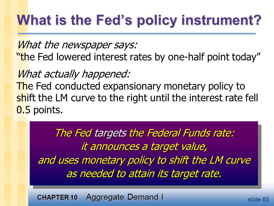"CHAPTER 10 Aggregate Demand I slide 65 What is the Fed's policy instrument? What the newspaper says: ""the Fed lowered interest rates by one-half point"
