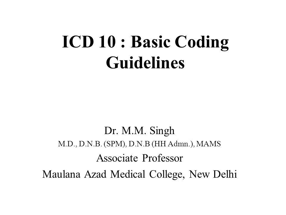 ICD 10 : Basic Coding Guidelines Dr. M.M. Singh M.D., D.N.B.