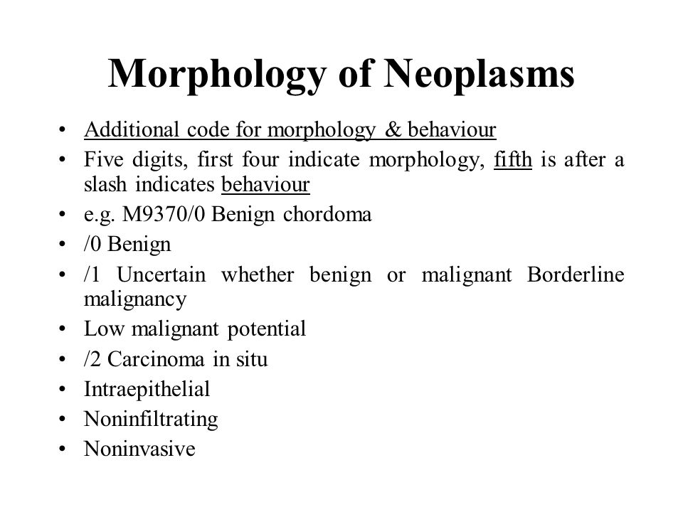 Morphology of Neoplasms Additional code for morphology & behaviour Five digits, first four indicate morphology, fifth is after a slash indicates behaviour e.g.