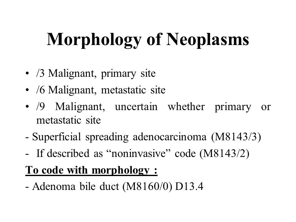 Morphology of Neoplasms /3 Malignant, primary site /6 Malignant, metastatic site /9 Malignant, uncertain whether primary or metastatic site - Superficial spreading adenocarcinoma (M8143/3) -If described as noninvasive code (M8143/2) To code with morphology : - Adenoma bile duct (M8160/0) D13.4
