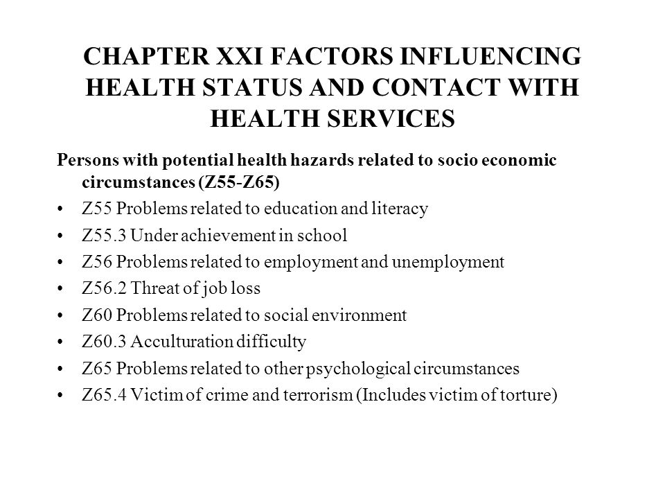 CHAPTER XXI FACTORS INFLUENCING HEALTH STATUS AND CONTACT WITH HEALTH SERVICES Persons with potential health hazards related to socio economic circumstances (Z55-Z65) Z55 Problems related to education and literacy Z55.3 Under achievement in school Z56 Problems related to employment and unemployment Z56.2 Threat of job loss Z60 Problems related to social environment Z60.3 Acculturation difficulty Z65 Problems related to other psychological circumstances Z65.4 Victim of crime and terrorism (Includes victim of torture)