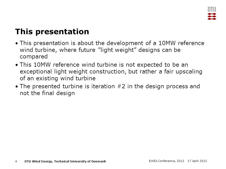 DTU Wind Energy, Technical University of Denmark Add Presentation Title in Footer via Insert ; Header & Footer Outline Basic considerations The method Results from the LR10-MW turbine –Aerodynamic design –Structural design –Aeroelastic stability –Loads Conclusions 5 17 April 2012EWEA Conference, 2012