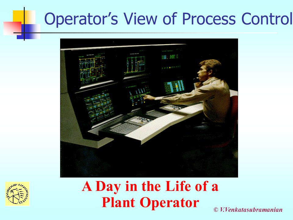 © V.Venkatasubramanian Operator's View of Process Control A Day in the Life of a Plant Operator