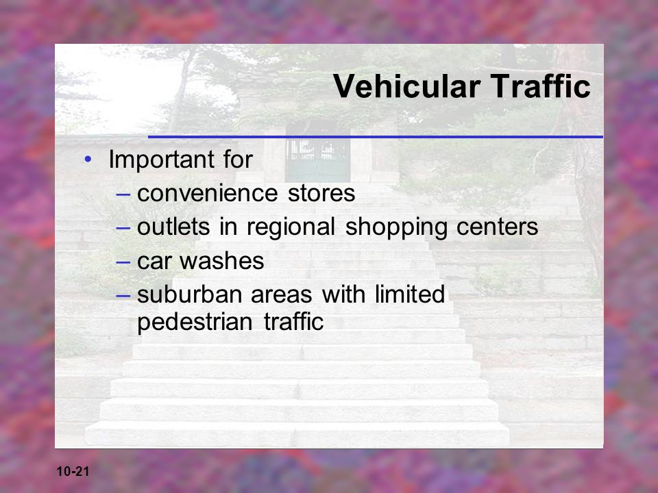 10-21 Vehicular Traffic Important for –convenience stores –outlets in regional shopping centers –car washes –suburban areas with limited pedestrian tr