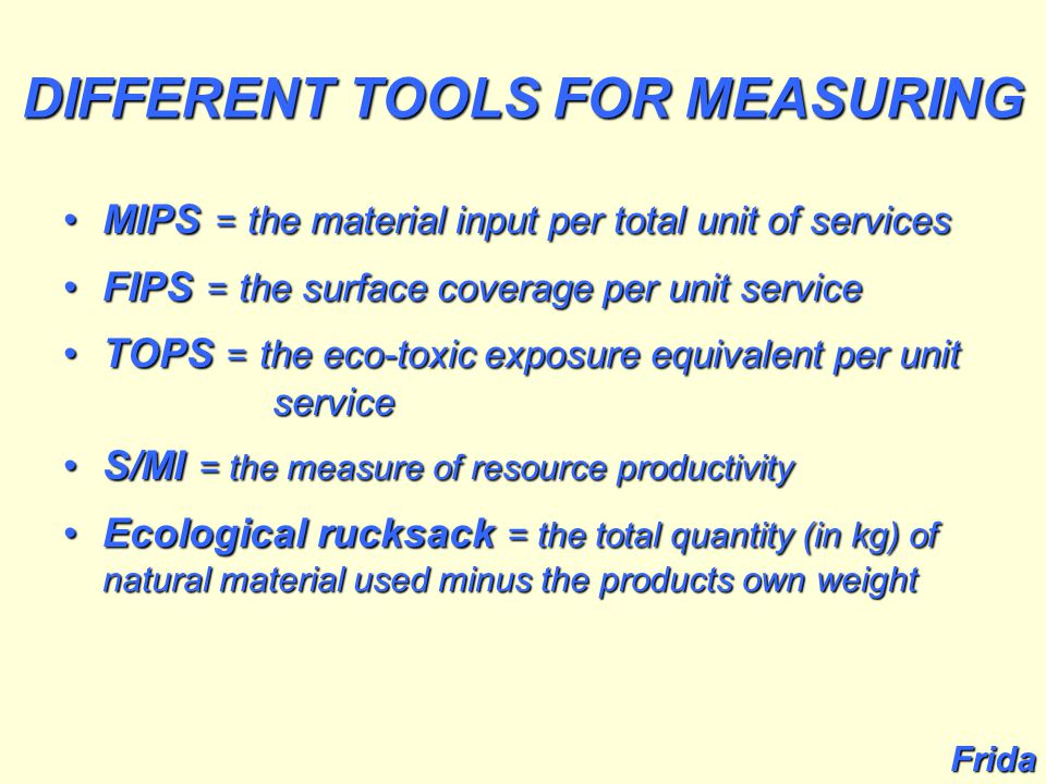DIFFERENT TOOLS FOR MEASURING MIPS = the material input per total unit of servicesMIPS = the material input per total unit of services FIPS = the surface coverage per unit serviceFIPS = the surface coverage per unit service TOPS = the eco-toxic exposure equivalent per unit serviceTOPS = the eco-toxic exposure equivalent per unit service S/MI = the measure of resource productivityS/MI = the measure of resource productivity Ecological rucksack = the total quantity (in kg) of natural material used minus the products own weightEcological rucksack = the total quantity (in kg) of natural material used minus the products own weight Frida