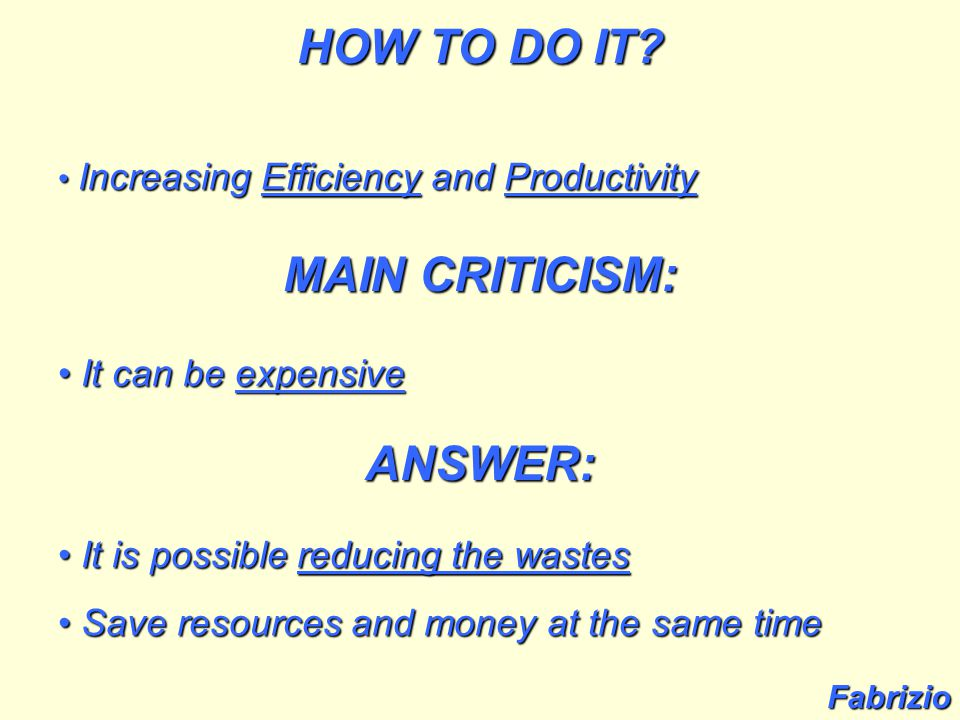 Increasing Efficiency and Productivity Increasing Efficiency and Productivity MAIN CRITICISM: It can be expensive It can be expensive ANSWER: It is possible reducing the wastes It is possible reducing the wastes Save resources and money at the same time Save resources and money at the same time Fabrizio HOW TO DO IT