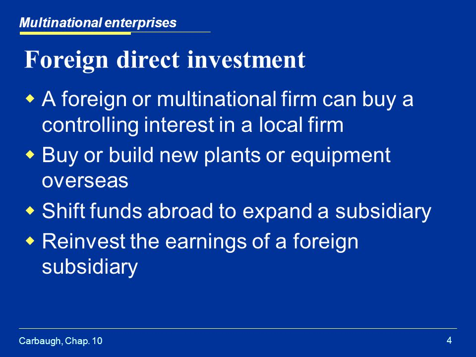 Carbaugh, Chap. 10 4 Multinational enterprises Foreign direct investment  A foreign or multinational firm can buy a controlling interest in a local f
