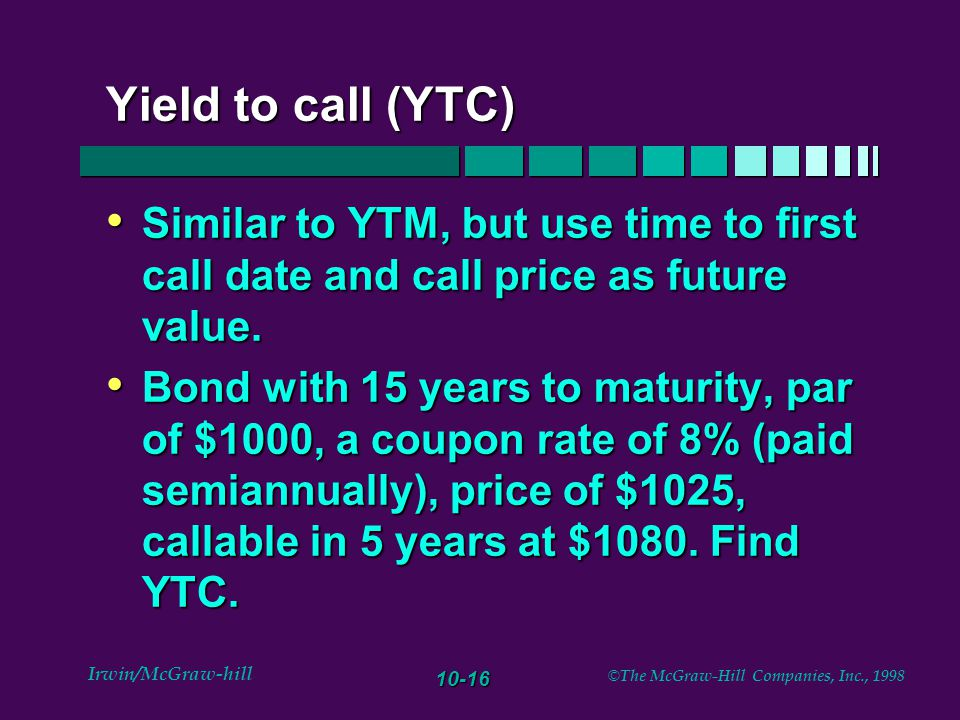 10-16 Irwin/McGraw-hill © The McGraw-Hill Companies, Inc., 1998 Yield to call (YTC) Similar to YTM, but use time to first call date and call price as