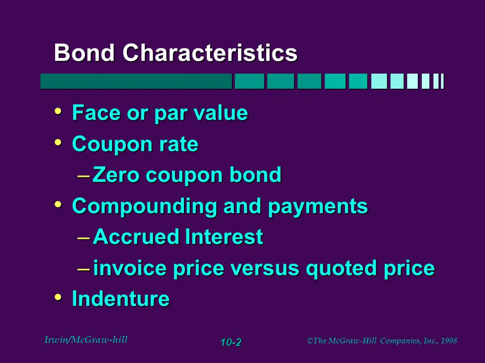 10-3 Irwin/McGraw-hill © The McGraw-Hill Companies, Inc., 1998 Provisions of Bonds Secured or unsecured (debenture) Secured or unsecured (debenture) Call provision Call provision –refunding –call price –deferred callable bond –coupon rates and promised ytm at issuance
