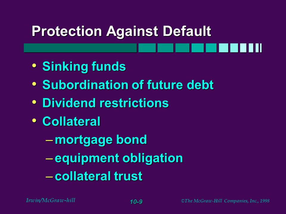 10-9 Irwin/McGraw-hill © The McGraw-Hill Companies, Inc., 1998 Protection Against Default Sinking funds Sinking funds Subordination of future debt Sub