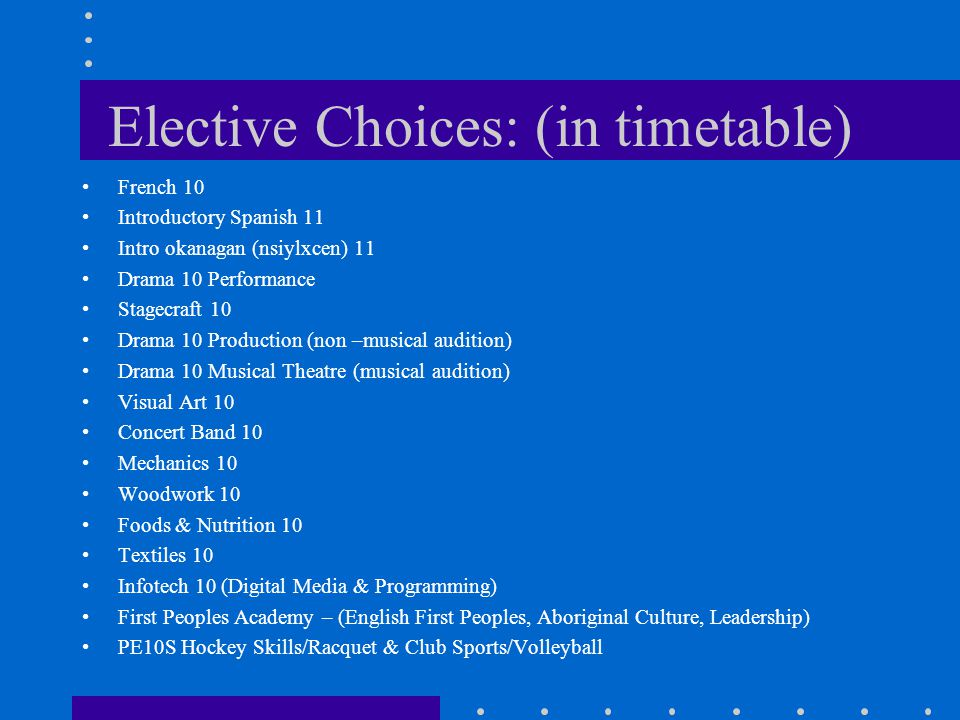 Elective Choices: (in timetable) French 10 Introductory Spanish 11 Intro okanagan (nsiylxcen) 11 Drama 10 Performance Stagecraft 10 Drama 10 Production (non –musical audition) Drama 10 Musical Theatre (musical audition) Visual Art 10 Concert Band 10 Mechanics 10 Woodwork 10 Foods & Nutrition 10 Textiles 10 Infotech 10 (Digital Media & Programming) First Peoples Academy – (English First Peoples, Aboriginal Culture, Leadership) PE10S Hockey Skills/Racquet & Club Sports/Volleyball
