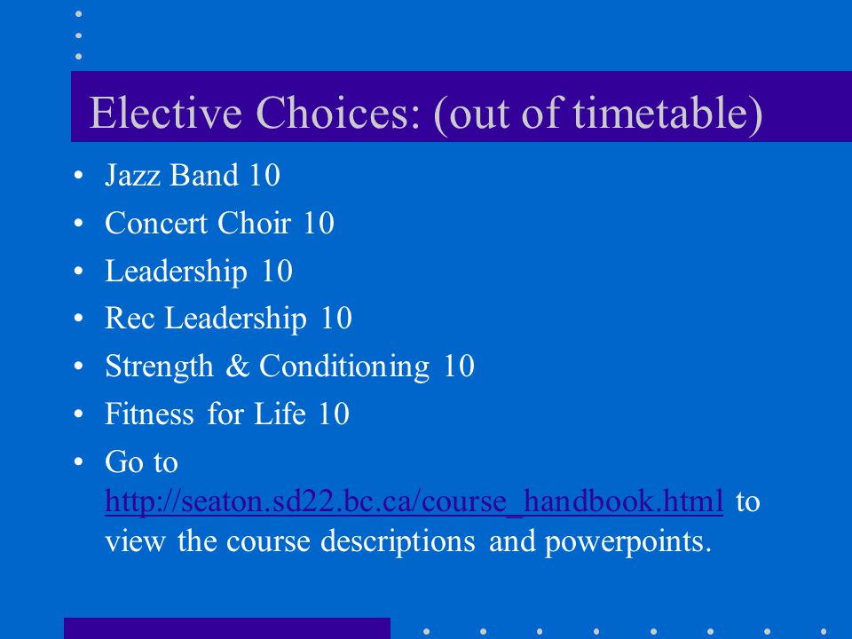 Elective Choices: (out of timetable) Jazz Band 10 Concert Choir 10 Leadership 10 Rec Leadership 10 Strength & Conditioning 10 Fitness for Life 10 Go to http://seaton.sd22.bc.ca/course_handbook.html to view the course descriptions and powerpoints.