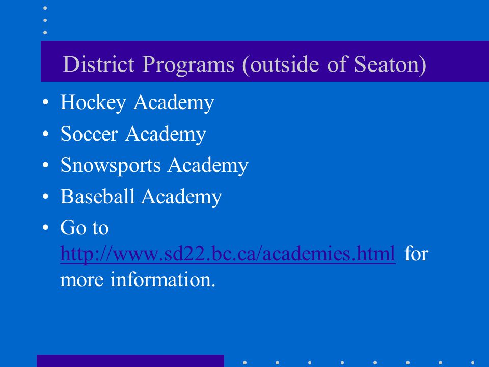 District Programs (outside of Seaton) Hockey Academy Soccer Academy Snowsports Academy Baseball Academy Go to http://www.sd22.bc.ca/academies.html for more information.
