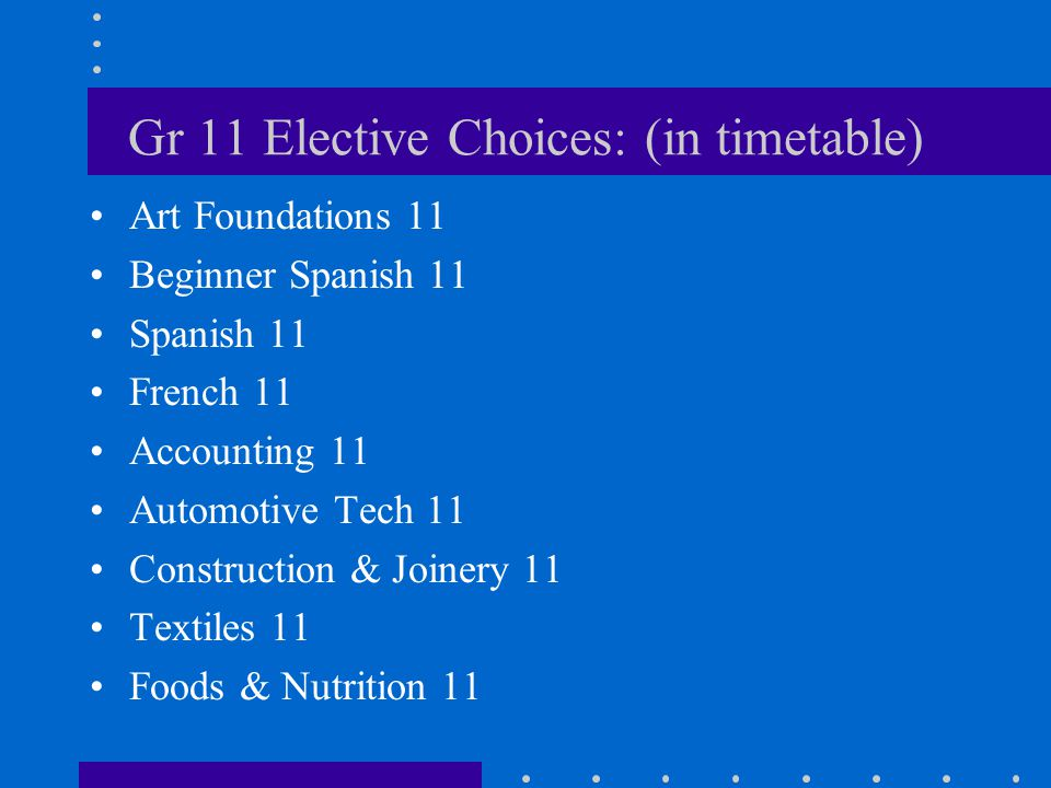 Gr 11 Elective Choices: (in timetable) Art Foundations 11 Beginner Spanish 11 Spanish 11 French 11 Accounting 11 Automotive Tech 11 Construction & Joinery 11 Textiles 11 Foods & Nutrition 11
