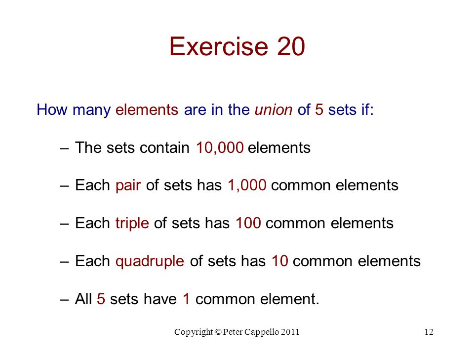 Copyright © Peter Cappello 201112 Exercise 20 How many elements are in the union of 5 sets if: –The sets contain 10,000 elements –Each pair of sets ha