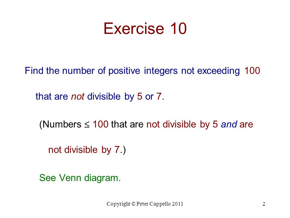 Copyright © Peter Cappello 20112 Exercise 10 Find the number of positive integers not exceeding 100 that are not divisible by 5 or 7. (Numbers  100 t