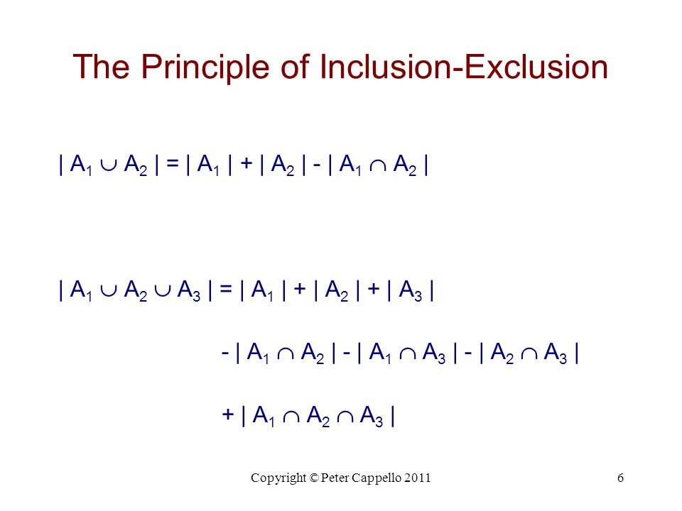 Copyright © Peter Cappello 20116 The Principle of Inclusion-Exclusion | A 1  A 2 | = | A 1 | + | A 2 | - | A 1  A 2 | | A 1  A 2  A 3 | = | A 1 |
