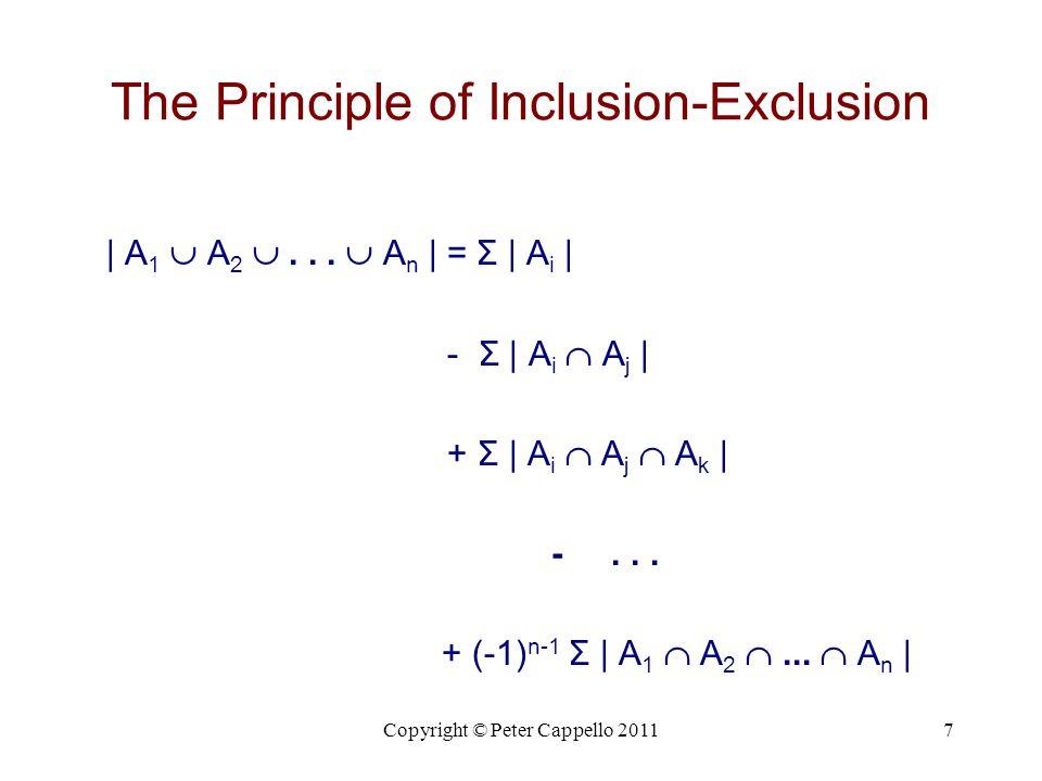Copyright © Peter Cappello 20117 The Principle of Inclusion-Exclusion | A 1  A 2 ...  A n | = Σ | A i | - Σ | A i  A j | + Σ | A i  A j  A k | -