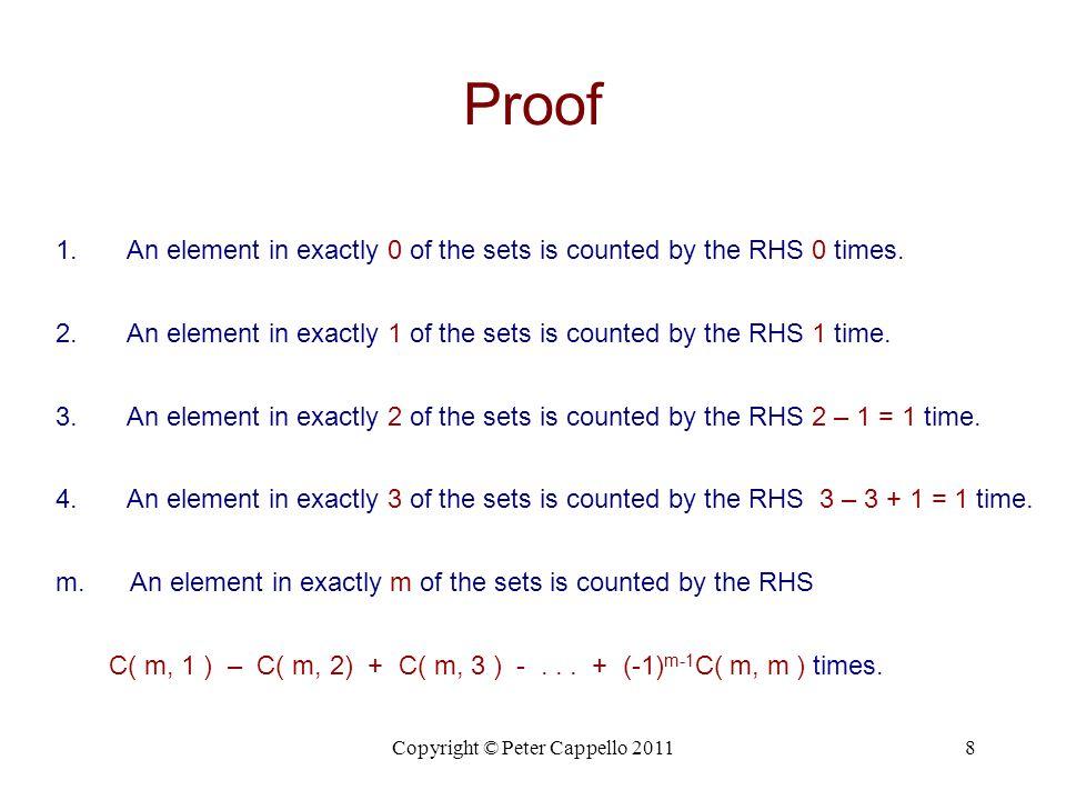 Copyright © Peter Cappello 20119 Proof ( x + y ) n = C( n, 0 )x n y 0 + C( n, 1 )x n-1 y 1 + … C( n, n )x 0 y n Evaluate the Binomial Theorem, at x = 1, y = -1, we obtain (1 – 1) n = C( n, 0 ) – C( n, 1 ) + C( n, 2 ) - … + (-1) n-1 C( n, n )  C( n, 1 ) – C( n, 2 ) + … + (-1) n C( n, n ) = C( n, 0 ) = 1.