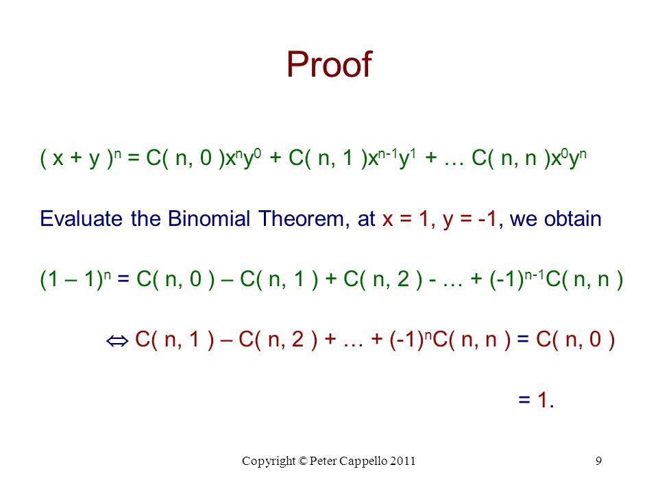 Copyright © Peter Cappello 20119 Proof ( x + y ) n = C( n, 0 )x n y 0 + C( n, 1 )x n-1 y 1 + … C( n, n )x 0 y n Evaluate the Binomial Theorem, at x =