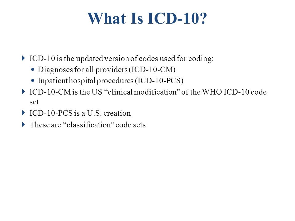 Summary The ICD-10 code set differs considerably from ICD-9 The ICD-10 code set conveys significantly more information than ICD-9 The change in code sets has significant impacts on health care providers and Medicaid plans