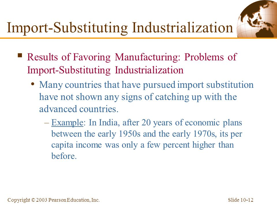 Slide 10-12Copyright © 2003 Pearson Education, Inc.  Results of Favoring Manufacturing: Problems of Import-Substituting Industrialization Many countr