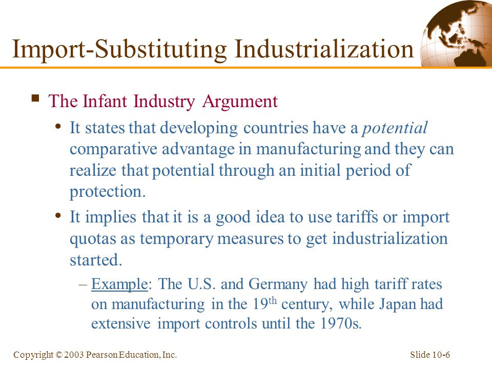 Slide 10-6Copyright © 2003 Pearson Education, Inc. Import-Substituting Industrialization  The Infant Industry Argument It states that developing coun