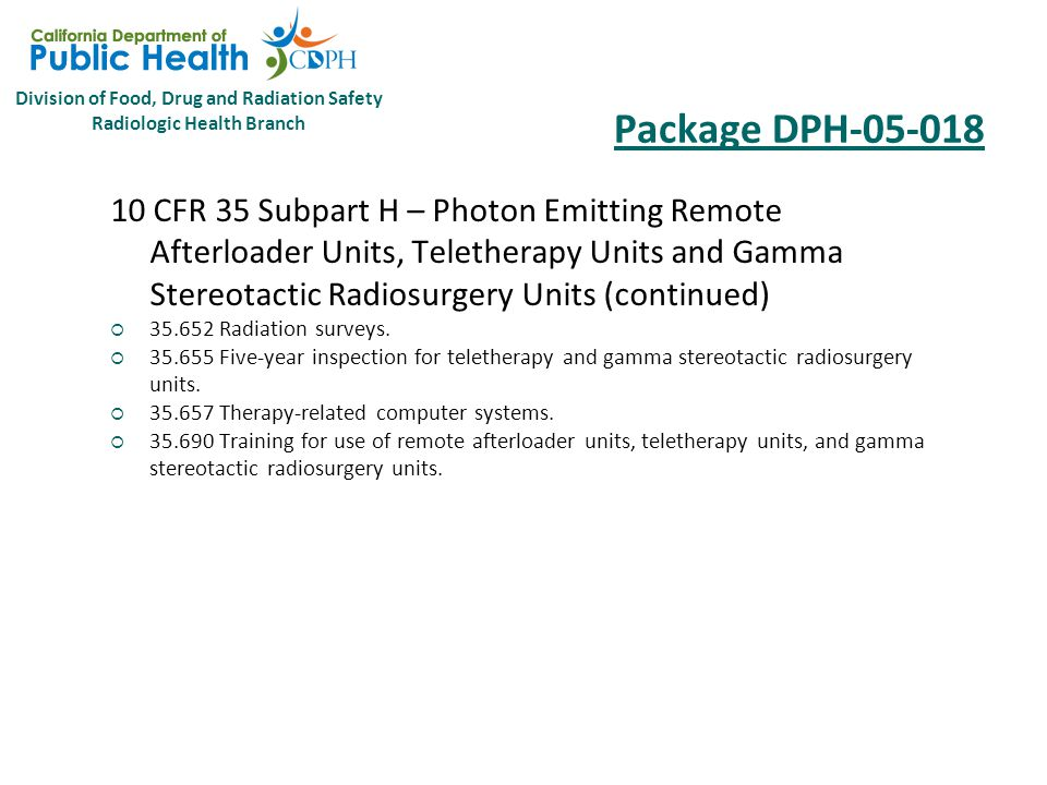 Division of Food, Drug and Radiation Safety Radiologic Health Branch Package DPH-05-018 10 CFR 35 Subpart H – Photon Emitting Remote Afterloader Units, Teletherapy Units and Gamma Stereotactic Radiosurgery Units (continued)  35.632 Full calibration measurements on teletherapy units.