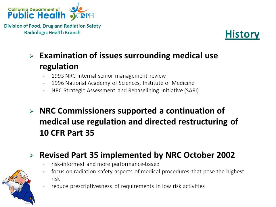 Division of Food, Drug and Radiation Safety Radiologic Health Branch History  Examination of issues surrounding medical use regulation  1993 NRC internal senior management review  1996 National Academy of Sciences, Institute of Medicine  NRC Strategic Assessment and Rebaselining Initiative (SARI)  NRC Commissioners supported a continuation of medical use regulation and directed restructuring of 10 CFR Part 35  Revised Part 35 implemented by NRC October 2002  risk-informed and more performance-based  focus on radiation safety aspects of medical procedures that pose the highest risk  reduce prescriptivesness of requirements in low risk activities